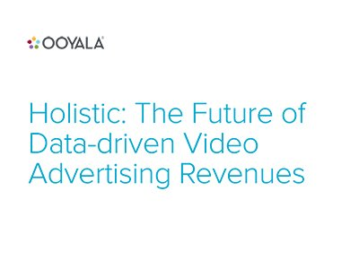 Ooyala: Holistic: The Future of Data-driven Video Advertising Revenues