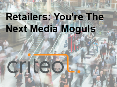 Criteo: Retailers: You're The Next Media Moguls