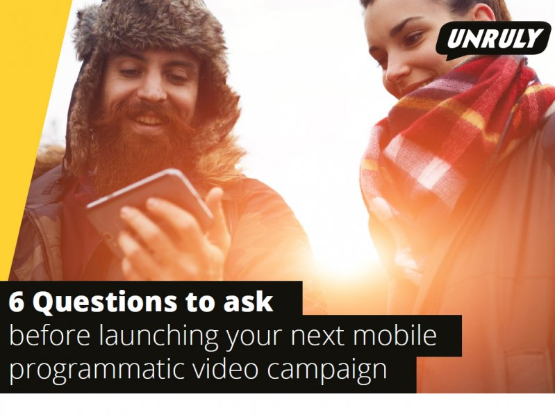 Unruly: 6 Questions To Ask Before Launching Your Next Mobile Programmatic Video Campaign